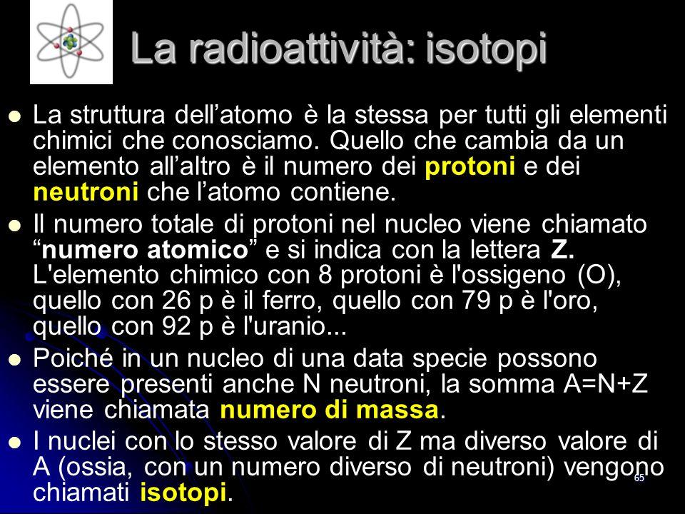 64 La radioattività: atomi La radioattività è il fenomeno per cui alcuni nuclei si trasformano in altri emettendo particelle.