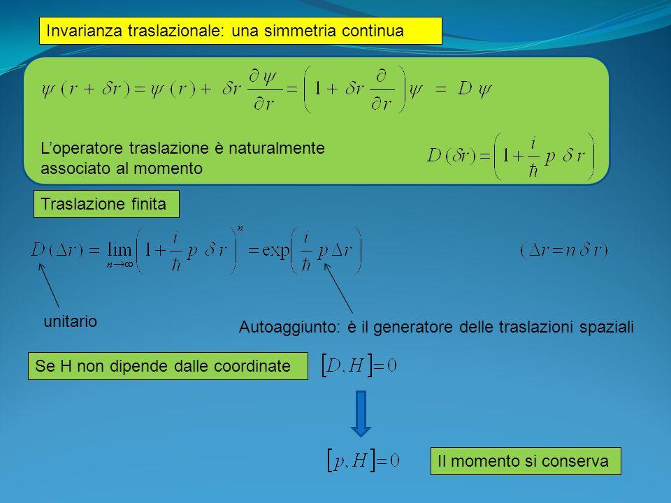 Invarianza rotazionale: una simmetria continua Loperatore rotazione è naturalmente associato al momento angolare Rotazione finita Operatore momento angolare attorno asse z (angolo phi) unitario Autoaggiunto: è il generatore delle rotazioni Se H non dipende dallangolo di rotazione φ attorno allasse z Il momento angolare si conserva