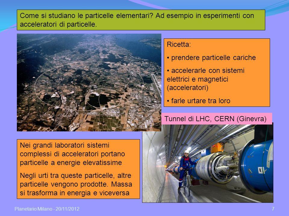 Planetario Milano - 20/11/2012 7 Come si studiano le particelle elementari? Ad esempio in esperimenti con acceleratori di particelle. Tunnel di LHC, C