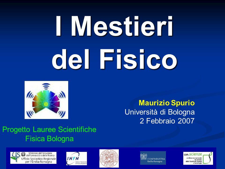 2/2/2007 M. Spurio - I Mestieri del Fisico 1 I Mestieri del Fisico Progetto Lauree Scientifiche Fisica Bologna Maurizio Spurio Università di Bologna 2