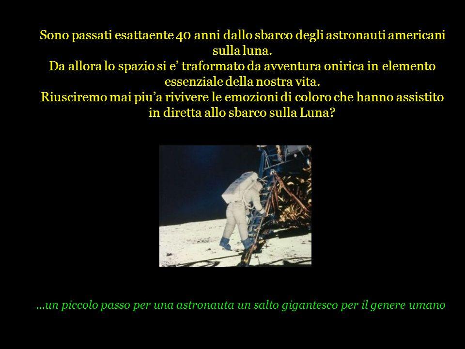 Sono passati esattaente 40 anni dallo sbarco degli astronauti americani sulla luna. Da allora lo spazio si e traformato da avventura onirica in elemen