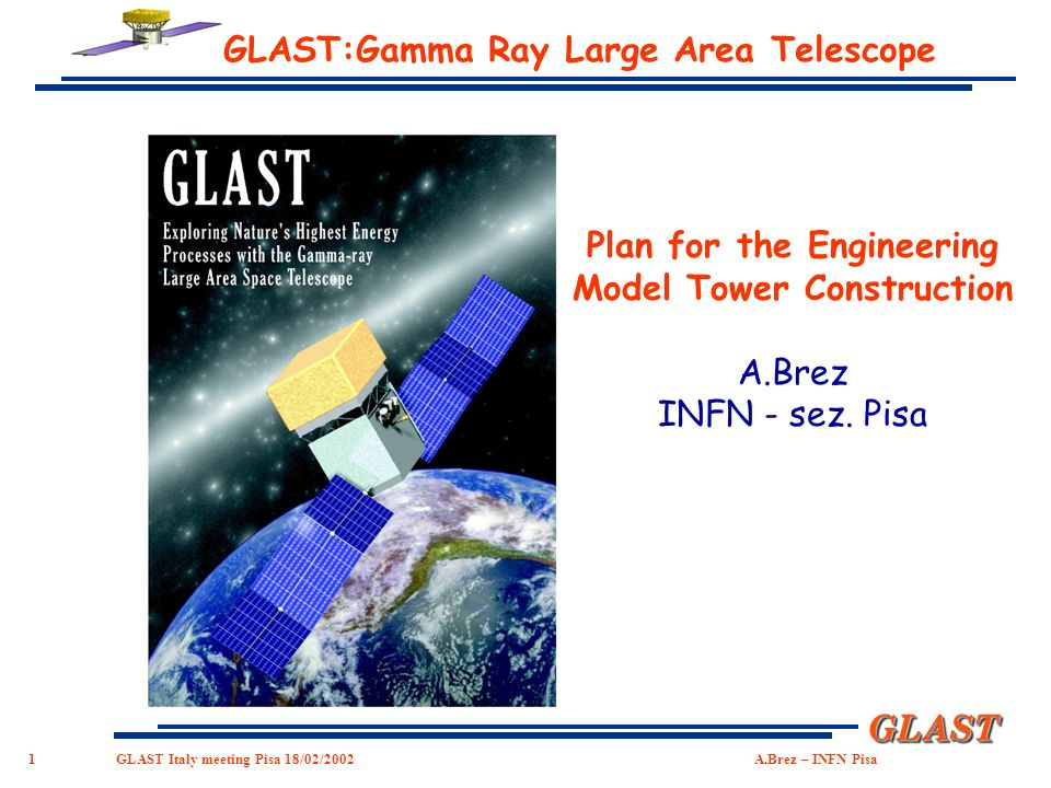 1 GLASTGLAST GLAST Italy meeting Pisa 18/02/2002 A.Brez – INFN Pisa GLAST:Gamma Ray Large Area Telescope Plan for the Engineering Model Tower Construction A.Brez INFN - sez.