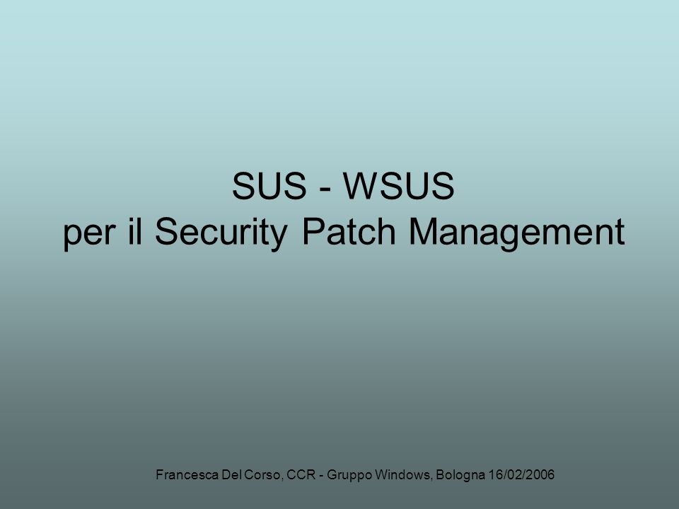 Francesca Del Corso, CCR - Gruppo Windows, Bologna 16/02/2006 SUS - WSUS per il Security Patch Management