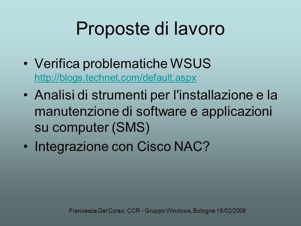 Francesca Del Corso, CCR - Gruppo Windows, Bologna 16/02/2006 Proposte di lavoro Verifica problematiche WSUS http://blogs.technet.com/default.aspx htt