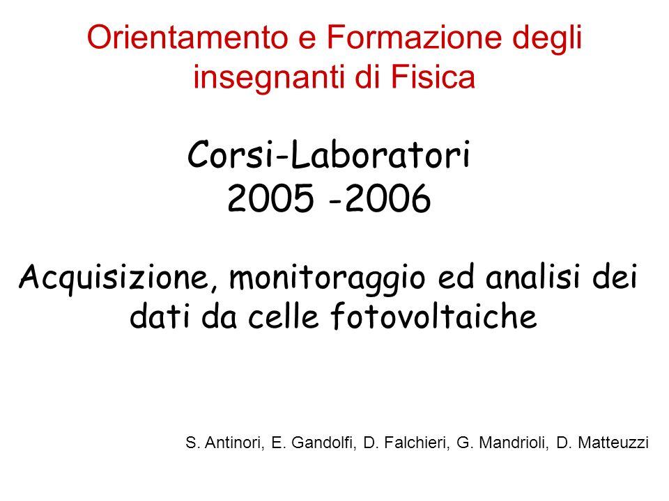Orientamento e Formazione degli insegnanti di Fisica Corsi-Laboratori 2005 -2006 Acquisizione, monitoraggio ed analisi dei dati da celle fotovoltaiche S.