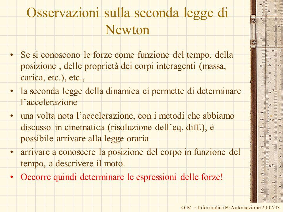 G.M. - Informatica B-Automazione 2002/03 Osservazioni sulla seconda legge di Newton Se si conoscono le forze come funzione del tempo, della posizione,