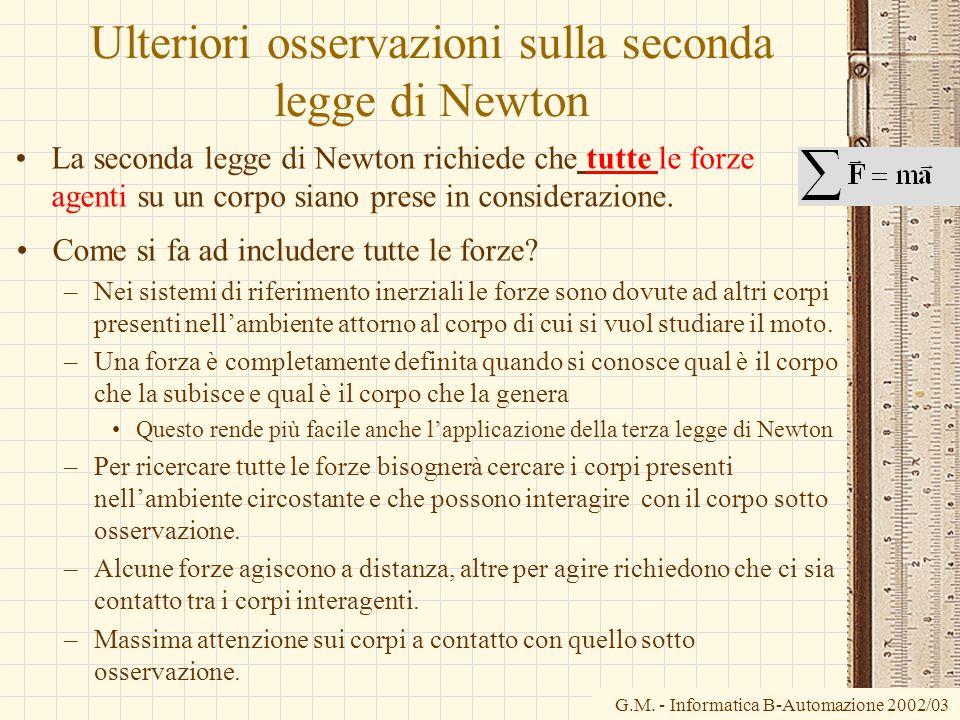 G.M. - Informatica B-Automazione 2002/03 Ulteriori osservazioni sulla seconda legge di Newton La seconda legge di Newton richiede che tutte le forze a