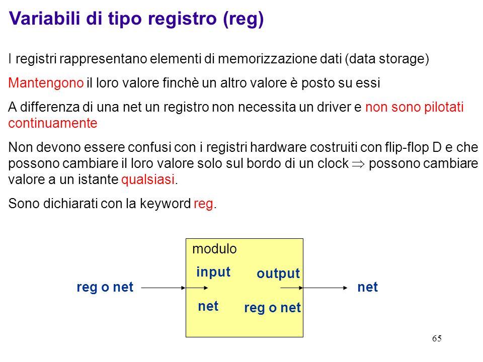 65 Variabili di tipo registro (reg) I registri rappresentano elementi di memorizzazione dati (data storage) Mantengono il loro valore finchè un altro