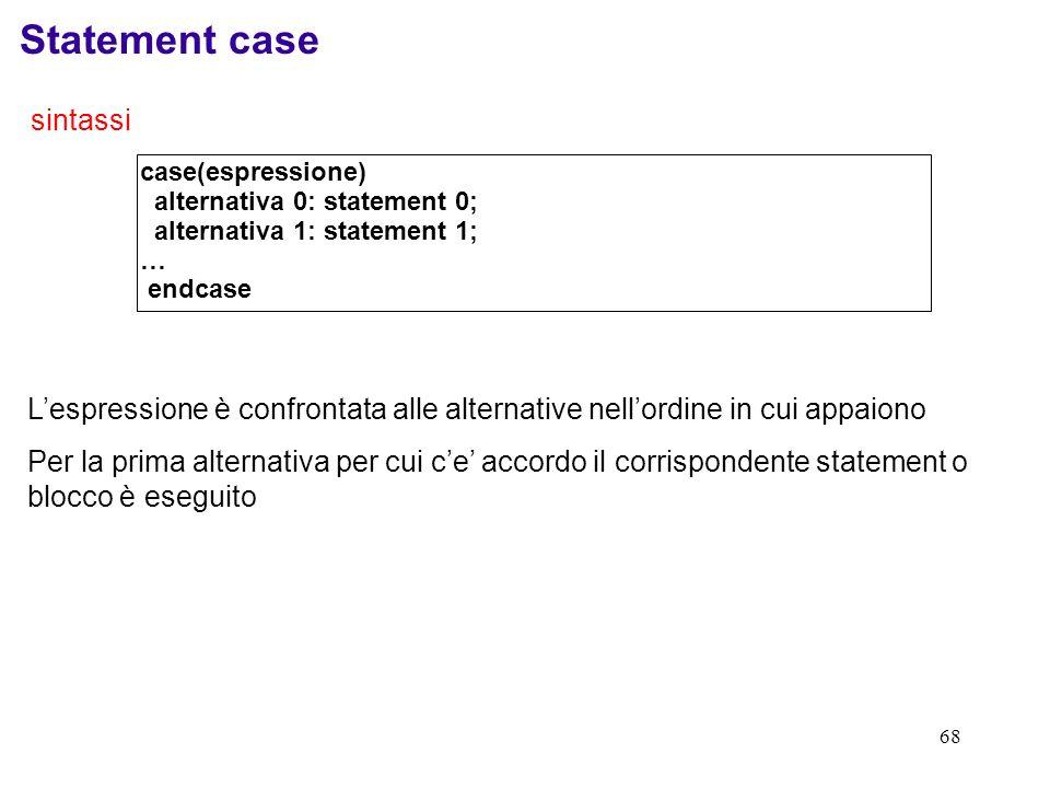 68 Statement case sintassi case(espressione) alternativa 0: statement 0; alternativa 1: statement 1; … endcase Lespressione è confrontata alle alterna