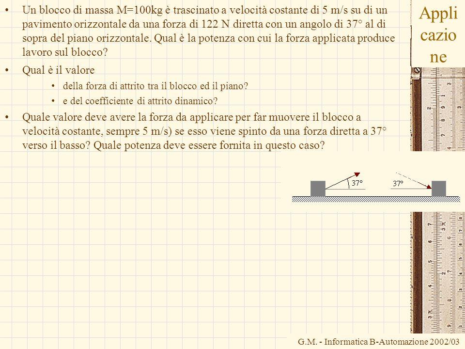 G.M. - Informatica B-Automazione 2002/03 Appli cazio ne Un blocco di massa M=100kg è trascinato a velocità costante di 5 m/s su di un pavimento orizzo