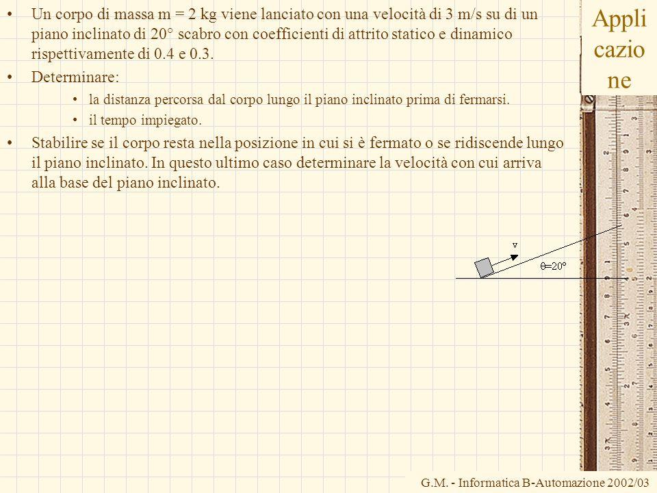 G.M. - Informatica B-Automazione 2002/03 Appli cazio ne Un corpo di massa m = 2 kg viene lanciato con una velocità di 3 m/s su di un piano inclinato d