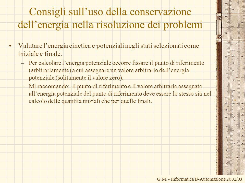 G.M. - Informatica B-Automazione 2002/03 Consigli sulluso della conservazione dellenergia nella risoluzione dei problemi Valutare lenergia cinetica e