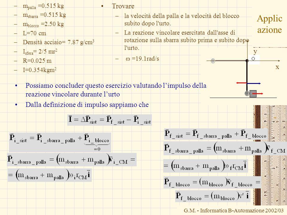 G.M. - Informatica B-Automazione 2002/03 Applic azione –m palla =0.515 kg –m sbarra =0.515 kg –m blocco =2.50 kg –L=70 cm –Densità acciaio= 7.87 g/cm