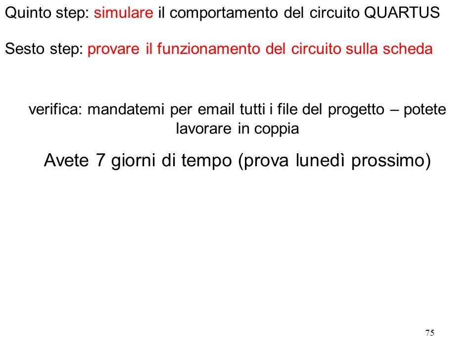 75 Quinto step: simulare il comportamento del circuito QUARTUS verifica: mandatemi per email tutti i file del progetto – potete lavorare in coppia Ave