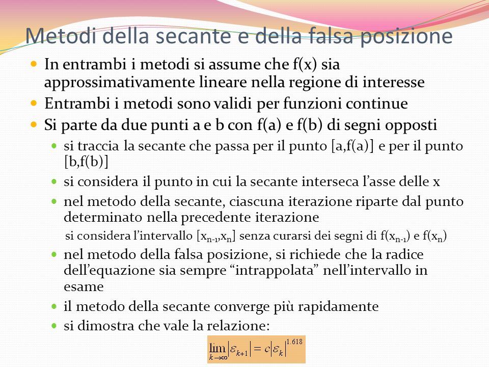 Metodi della secante e della falsa posizione In entrambi i metodi si assume che f(x) sia approssimativamente lineare nella regione di interesse Entram