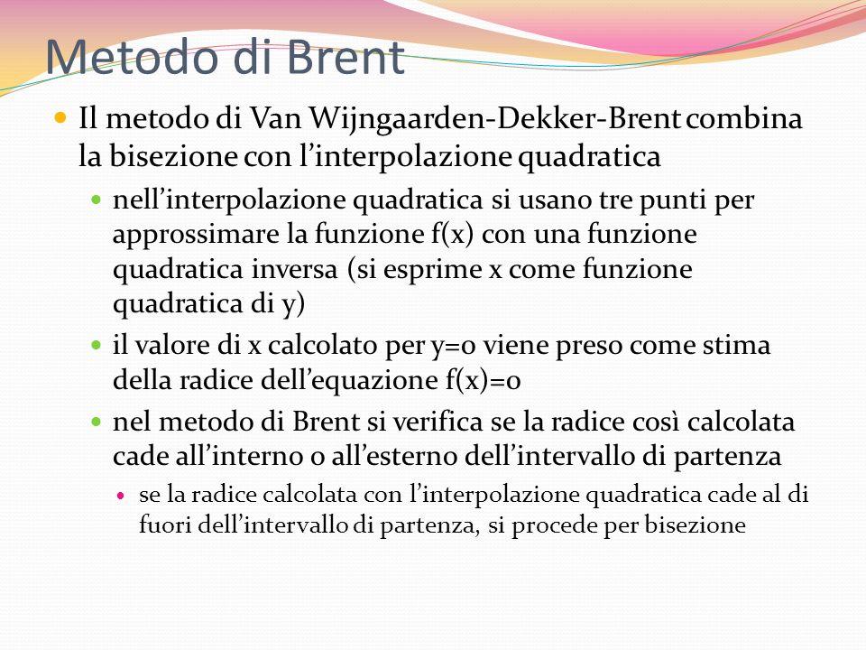 Metodo di Brent Il metodo di Van Wijngaarden-Dekker-Brent combina la bisezione con linterpolazione quadratica nellinterpolazione quadratica si usano t