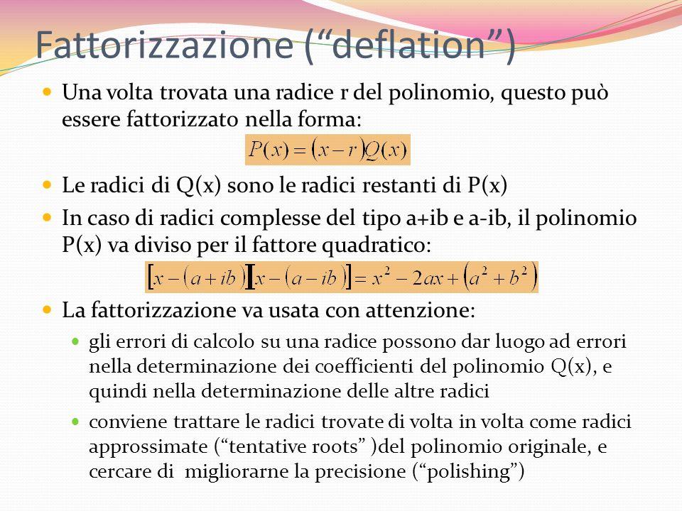 Fattorizzazione (deflation) Una volta trovata una radice r del polinomio, questo può essere fattorizzato nella forma: Le radici di Q(x) sono le radici