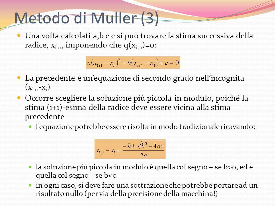 Metodo di Muller (3) Una volta calcolati a,b e c si può trovare la stima successiva della radice, x i+1, imponendo che q(x i+1 )=0: La precedente è un