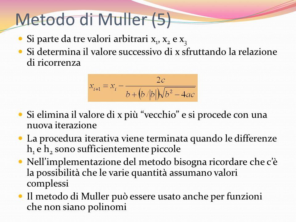 Metodo di Muller (5) Si parte da tre valori arbitrari x 1, x 2 e x 3 Si determina il valore successivo di x sfruttando la relazione di ricorrenza Si e