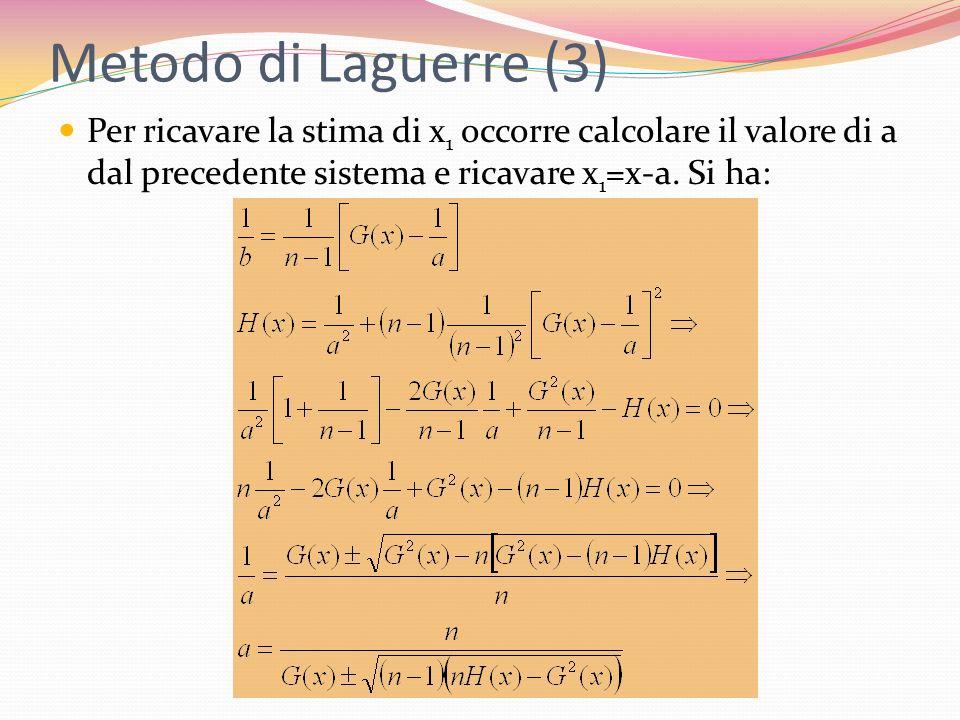 Metodo di Laguerre (3) Per ricavare la stima di x 1 occorre calcolare il valore di a dal precedente sistema e ricavare x 1 =x-a. Si ha: