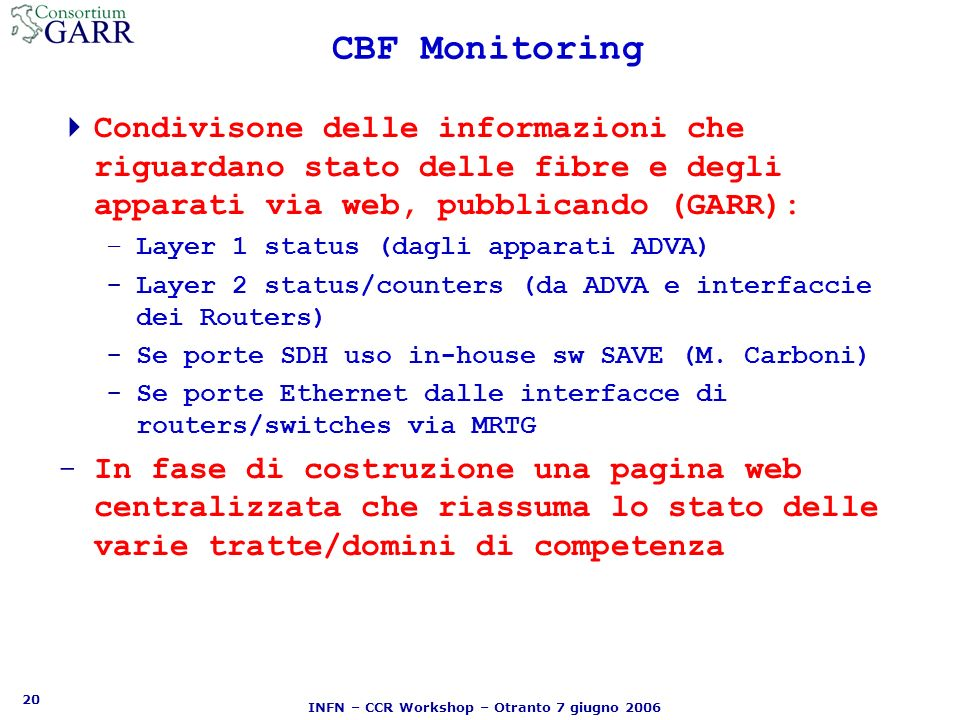 20 INFN – CCR Workshop – Otranto 7 giugno 2006 CBF Monitoring Condivisone delle informazioni che riguardano stato delle fibre e degli apparati via web, pubblicando (GARR): –Layer 1 status (dagli apparati ADVA) -Layer 2 status/counters (da ADVA e interfaccie dei Routers) -Se porte SDH uso in-house sw SAVE (M.