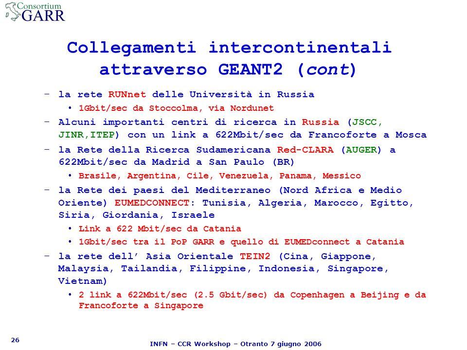 26 INFN – CCR Workshop – Otranto 7 giugno 2006 Collegamenti intercontinentali attraverso GEANT2 (cont) –la rete RUNnet delle Università in Russia 1Gbit/sec da Stoccolma, via Nordunet –Alcuni importanti centri di ricerca in Russia (JSCC, JINR,ITEP) con un link a 622Mbit/sec da Francoforte a Mosca –la Rete della Ricerca Sudamericana Red-CLARA (AUGER) a 622Mbit/sec da Madrid a San Paulo (BR) Brasile, Argentina, Cile, Venezuela, Panama, Messico –la Rete dei paesi del Mediterraneo (Nord Africa e Medio Oriente) EUMEDCONNECT: Tunisia, Algeria, Marocco, Egitto, Siria, Giordania, Israele Link a 622 Mbit/sec da Catania 1Gbit/sec tra il PoP GARR e quello di EUMEDconnect a Catania –la rete dell Asia Orientale TEIN2 (Cina, Giappone, Malaysia, Tailandia, Filippine, Indonesia, Singapore, Vietnam) 2 link a 622Mbit/sec (2.5 Gbit/sec) da Copenhagen a Beijing e da Francoforte a Singapore