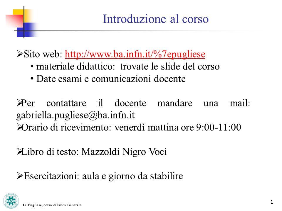Introduzione al corso G. Pugliese, corso di Fisica Generale 1 Sito web: http://www.ba.infn.it/%7epugliesehttp://www.ba.infn.it/%7epugliese materiale d