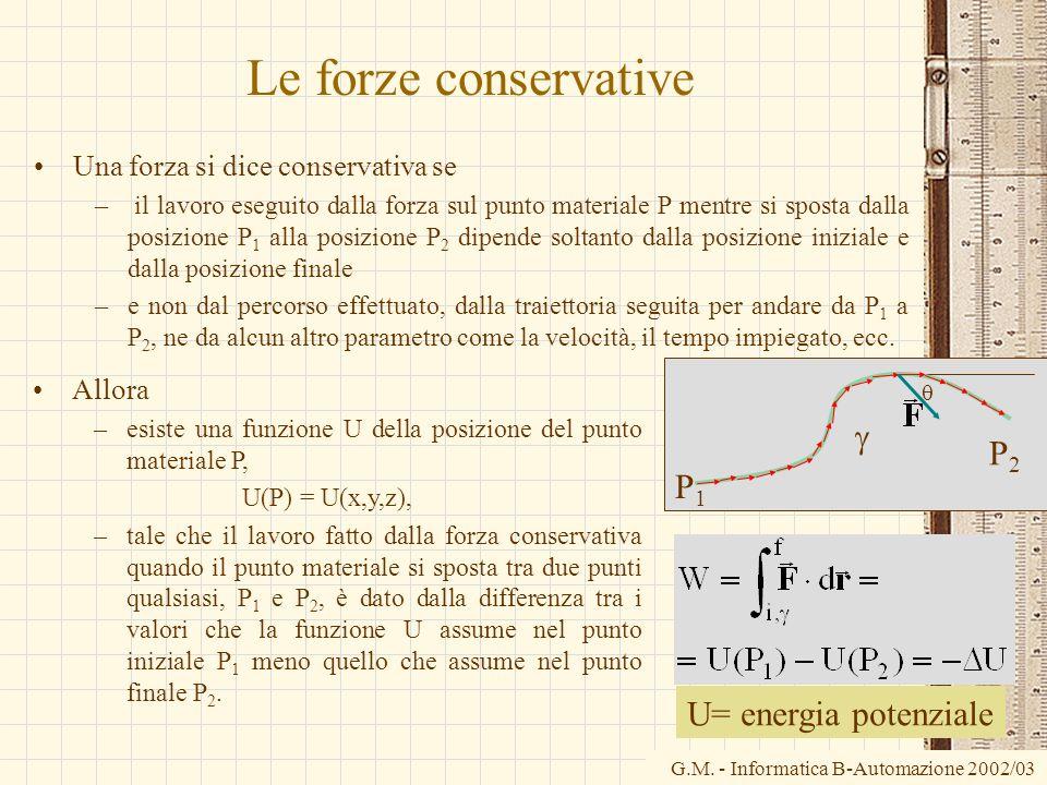 G.M. - Informatica B-Automazione 2002/03 Le forze conservative Una forza si dice conservativa se – il lavoro eseguito dalla forza sul punto materiale