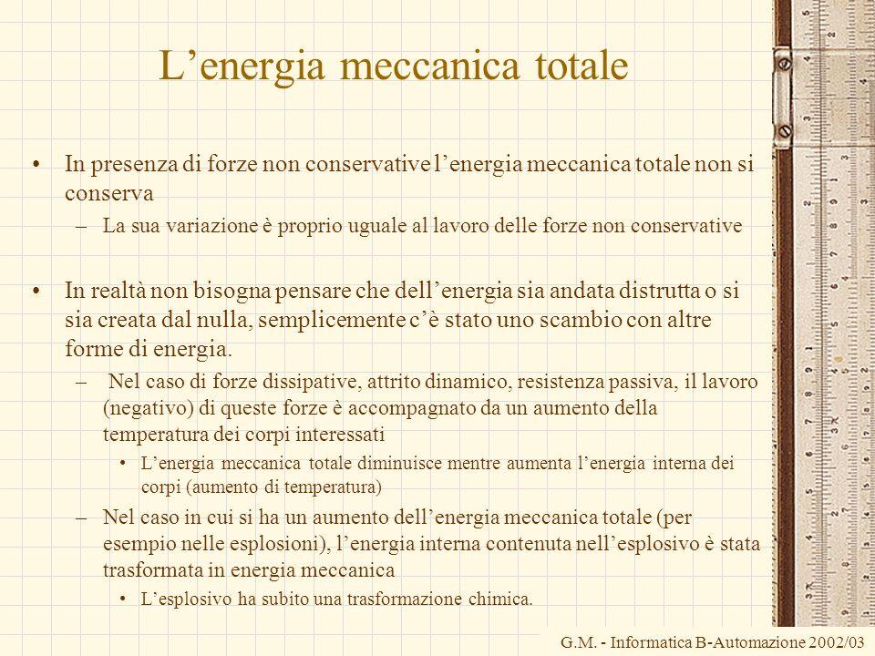 G.M. - Informatica B-Automazione 2002/03 Lenergia meccanica totale In presenza di forze non conservative lenergia meccanica totale non si conserva –La
