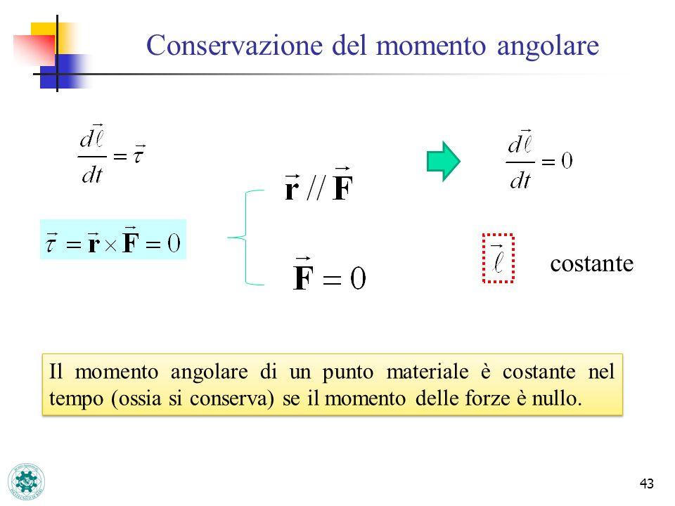 Conservazione del momento angolare 43 costante Il momento angolare di un punto materiale è costante nel tempo (ossia si conserva) se il momento delle