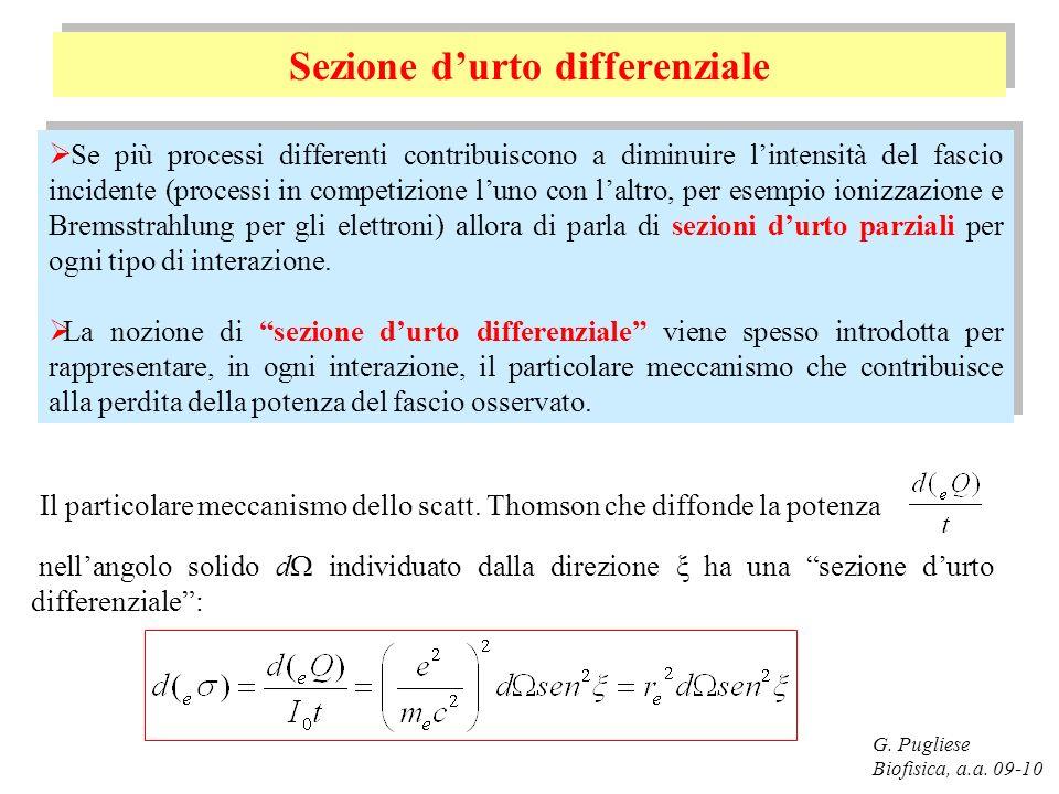 G. Pugliese Biofisica, a.a. 09-10 Sezione durto differenziale Se più processi differenti contribuiscono a diminuire lintensità del fascio incidente (p