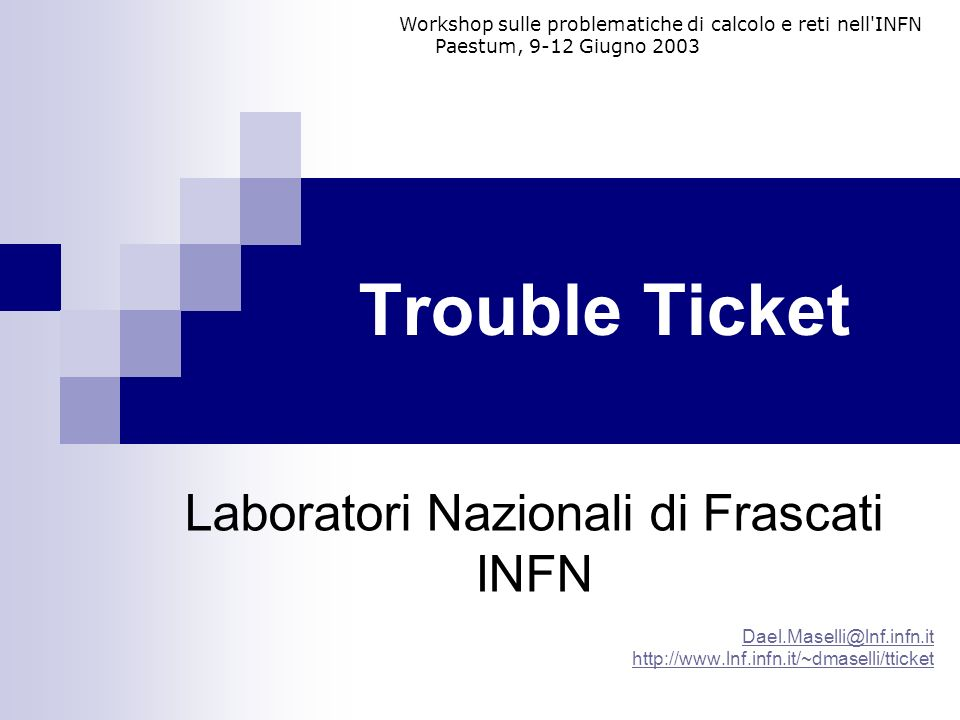 Trouble Ticket Laboratori Nazionali di Frascati INFN Dael.Maselli@lnf.infn.it http://www.lnf.infn.it/~dmaselli/tticket Workshop sulle problematiche di