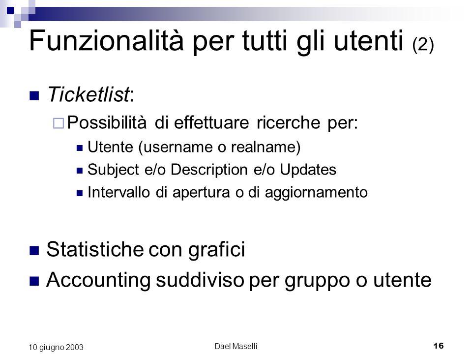 Dael Maselli16 10 giugno 2003 Funzionalità per tutti gli utenti (2) Ticketlist: Possibilità di effettuare ricerche per: Utente (username o realname) Subject e/o Description e/o Updates Intervallo di apertura o di aggiornamento Statistiche con grafici Accounting suddiviso per gruppo o utente
