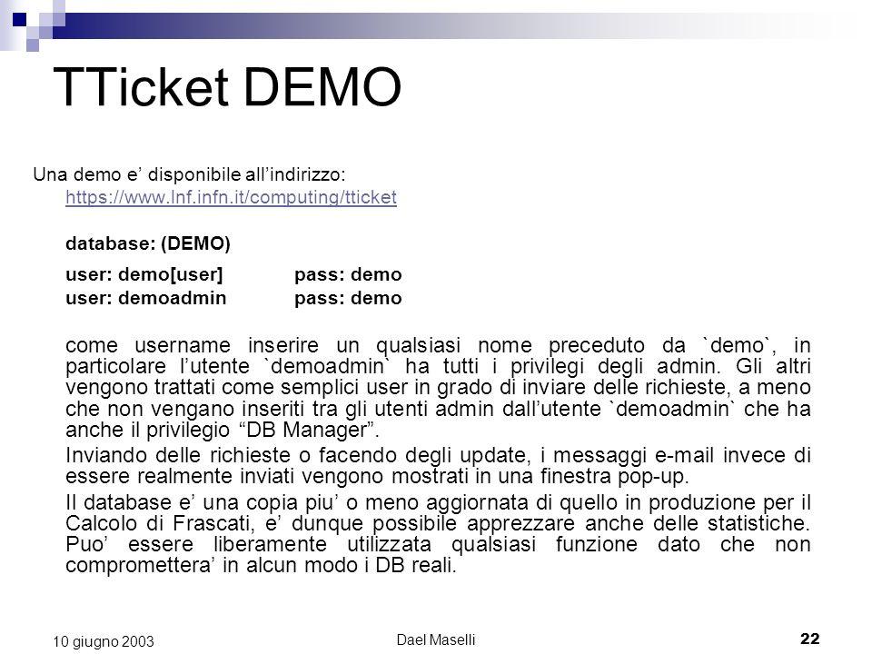 Dael Maselli22 10 giugno 2003 TTicket DEMO Una demo e disponibile allindirizzo: https://www.lnf.infn.it/computing/tticket database: (DEMO) user: demo[user]pass: demo user: demoadminpass: demo come username inserire un qualsiasi nome preceduto da `demo`, in particolare lutente `demoadmin` ha tutti i privilegi degli admin.