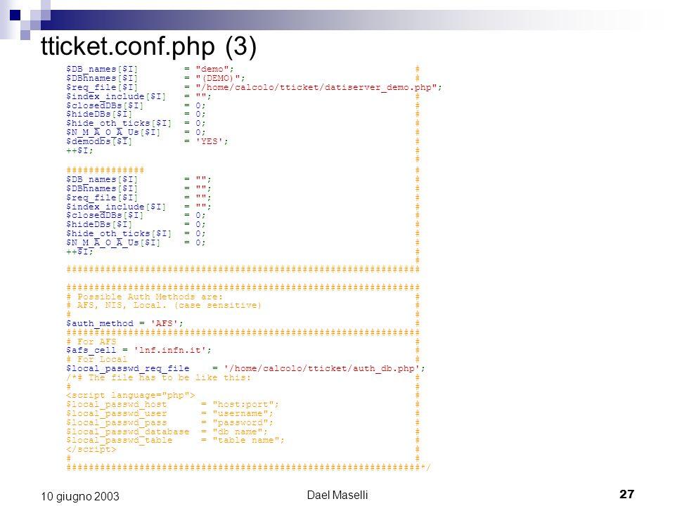 Dael Maselli27 10 giugno 2003 tticket.conf.php (3) $DB_names[$I] = demo ; # $DBhnames[$I] = (DEMO) ; # $req_file[$I] = /home/calcolo/tticket/datiserver_demo.php ; $index_include[$I] = ; # $closedDBs[$I] = 0; # $hideDBs[$I] = 0; # $hide_oth_ticks[$I] = 0; # $N_M_A_O_A_Us[$I] = 0; # $demodbs[$I] = YES ; # ++$I; # # ############## # $DB_names[$I] = ; # $DBhnames[$I] = ; # $req_file[$I] = ; # $index_include[$I] = ; # $closedDBs[$I] = 0; # $hideDBs[$I] = 0; # $hide_oth_ticks[$I] = 0; # $N_M_A_O_A_Us[$I] = 0; # ++$I; # # ############################################################### ############################################################### # Possible Auth Methods are: # # AFS, NIS, Local.
