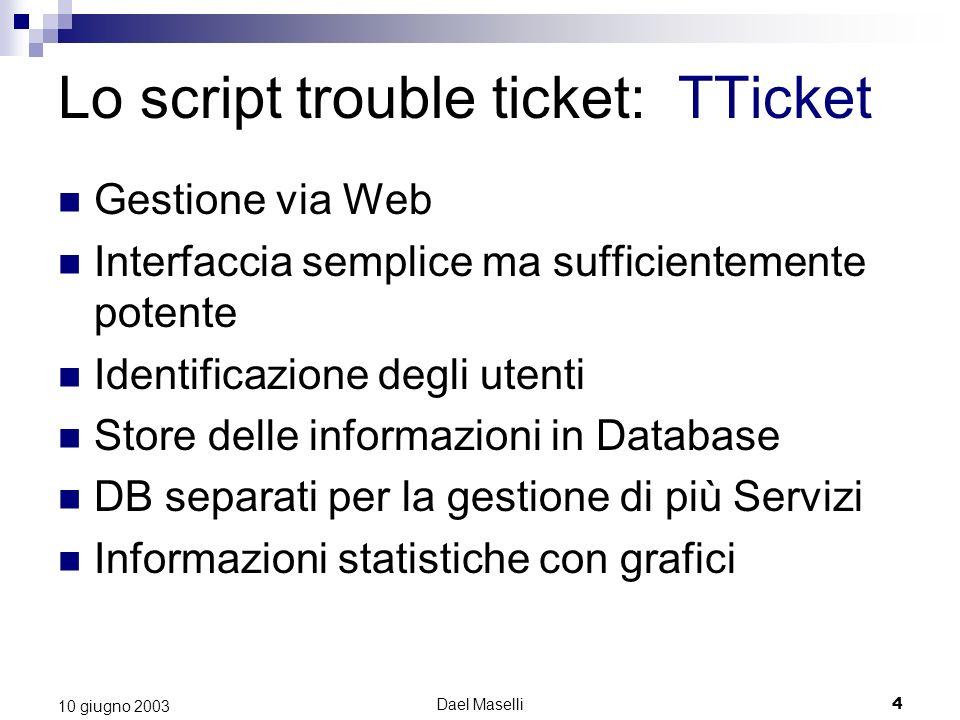 Dael Maselli4 10 giugno 2003 Lo script trouble ticket: TTicket Gestione via Web Interfaccia semplice ma sufficientemente potente Identificazione degli utenti Store delle informazioni in Database DB separati per la gestione di più Servizi Informazioni statistiche con grafici