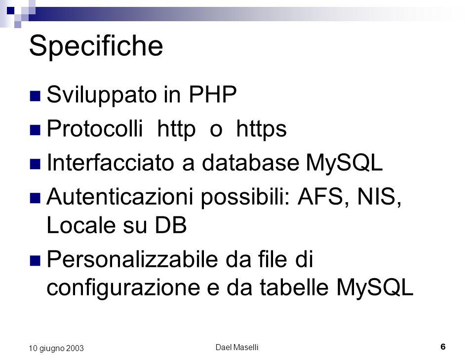Dael Maselli6 10 giugno 2003 Specifiche Sviluppato in PHP Protocolli http o https Interfacciato a database MySQL Autenticazioni possibili: AFS, NIS, Locale su DB Personalizzabile da file di configurazione e da tabelle MySQL