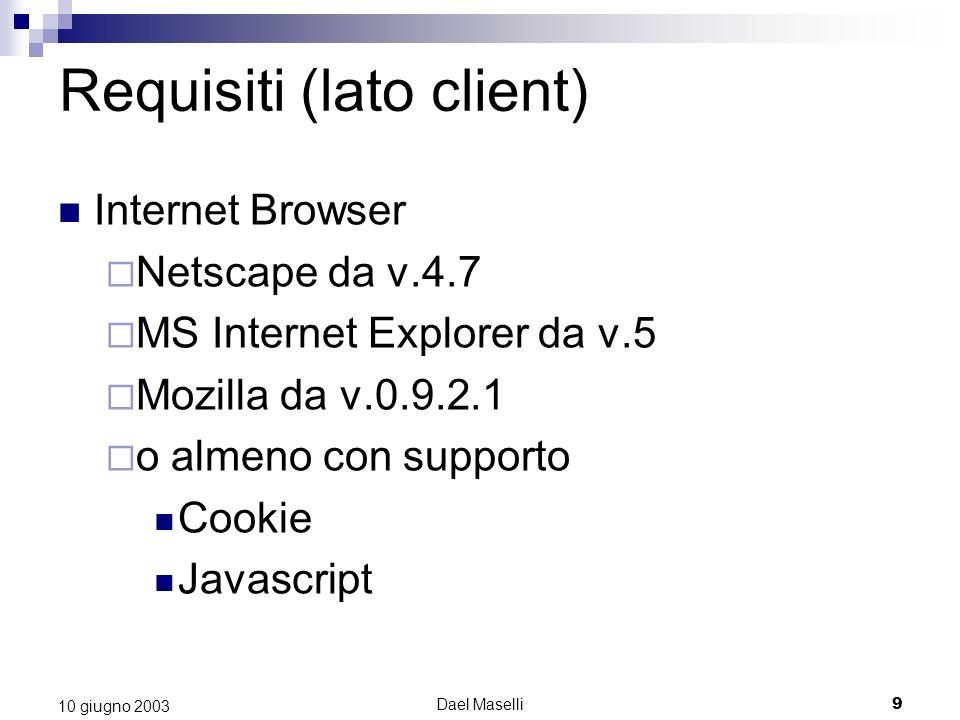 Dael Maselli9 10 giugno 2003 Requisiti (lato client) Internet Browser Netscape da v.4.7 MS Internet Explorer da v.5 Mozilla da v.0.9.2.1 o almeno con supporto Cookie Javascript