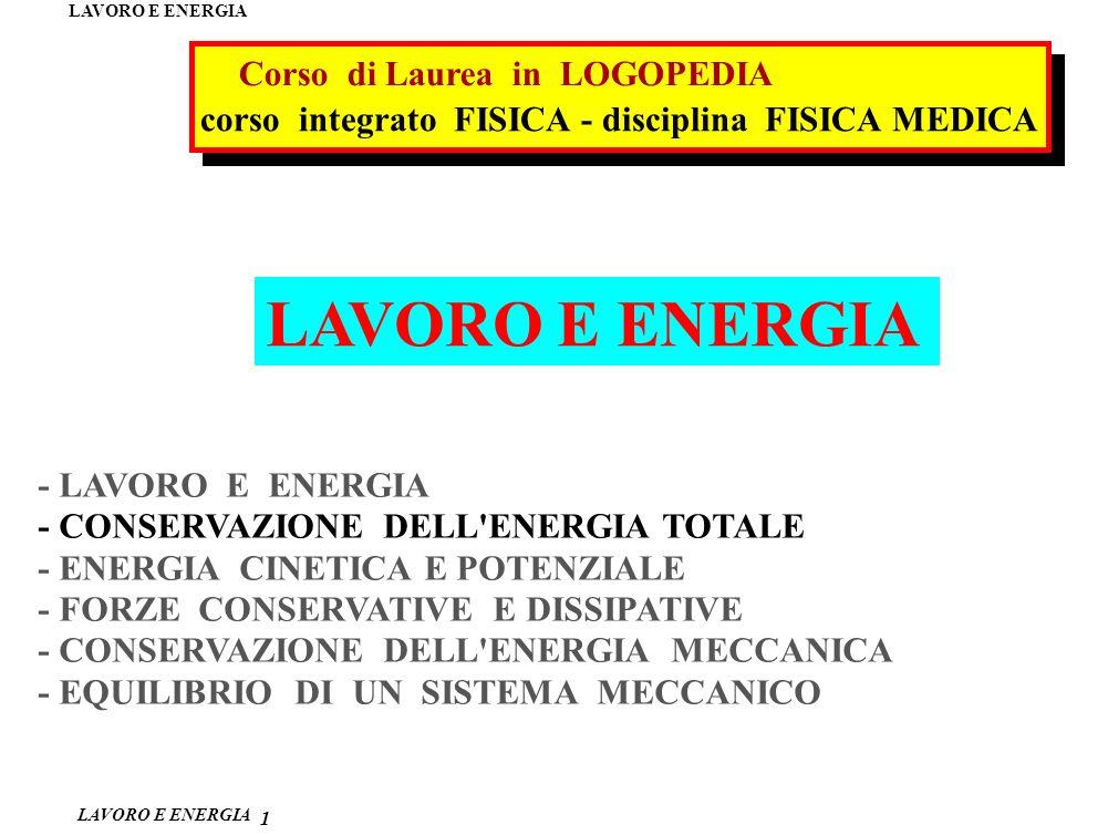 LAVORO E ENERGIA 1 - LAVORO E ENERGIA - CONSERVAZIONE DELL ENERGIA TOTALE - ENERGIA CINETICA E POTENZIALE - FORZE CONSERVATIVE E DISSIPATIVE - CONSERVAZIONE DELL ENERGIA MECCANICA - EQUILIBRIO DI UN SISTEMA MECCANICO corso integrato FISICA - disciplina FISICA MEDICA Corso di Laurea in LOGOPEDIA LAVORO E ENERGIA