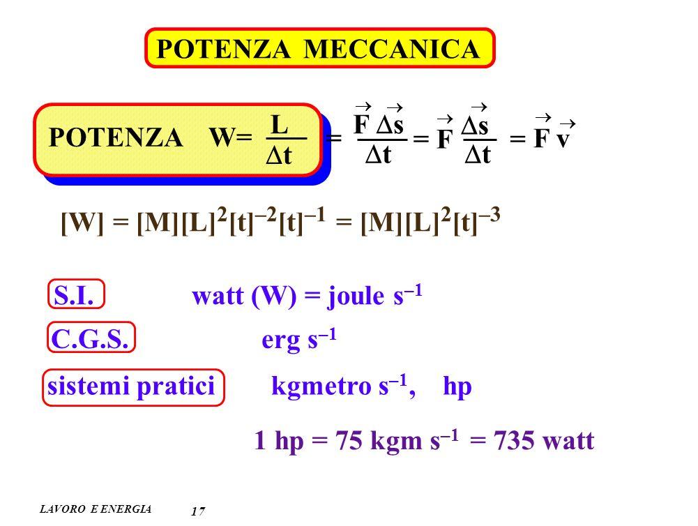 LAVORO E ENERGIA POTENZA MECCANICA 17 POTENZA W= L t F s t = = F s t = F v [W] = [M][L] 2 [t] –2 [t] –1 = [M][L] 2 [t] –3 S.I.
