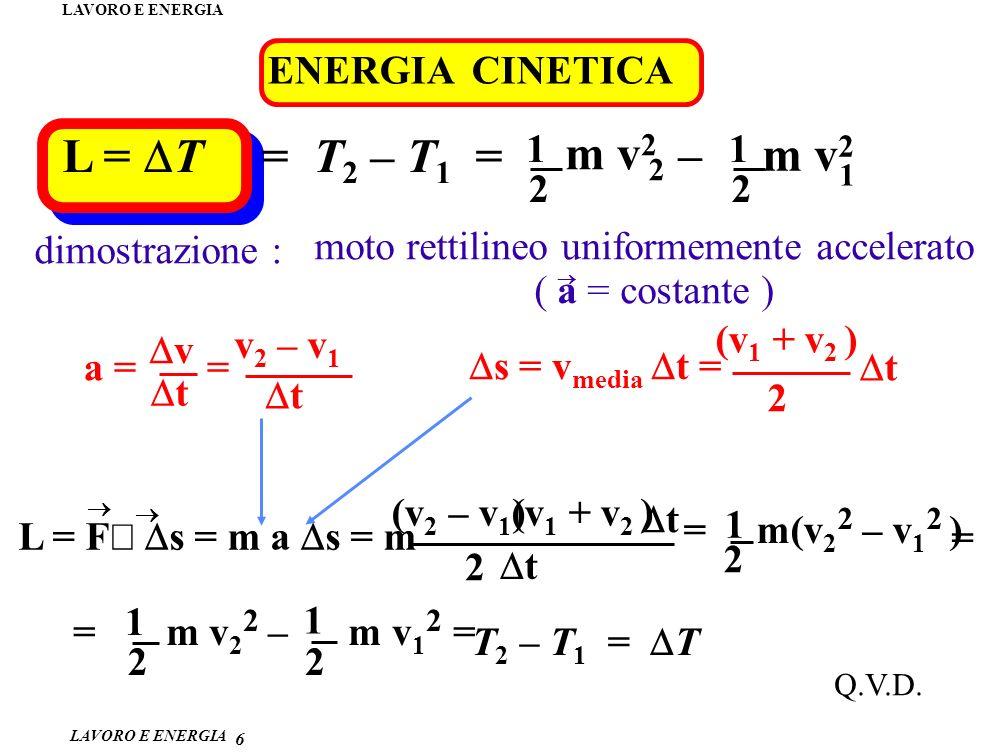 LAVORO E ENERGIA 6 L = F s = m a s = m ENERGIA CINETICA L = T = T 2 – T 1 = m v 2 2 1 – m v 2 1 2 1 2 moto rettilineo uniformemente accelerato ( a = costante ) dimostrazione : a = = v t v 2 – v 1 t s = v media t = (v 1 + v 2 ) 2 t (v 2 – v 1 ) t (v 1 + v 2 ) 2 t = m(v 2 2 – v 1 2 ) 2 1 = Q.V.D.