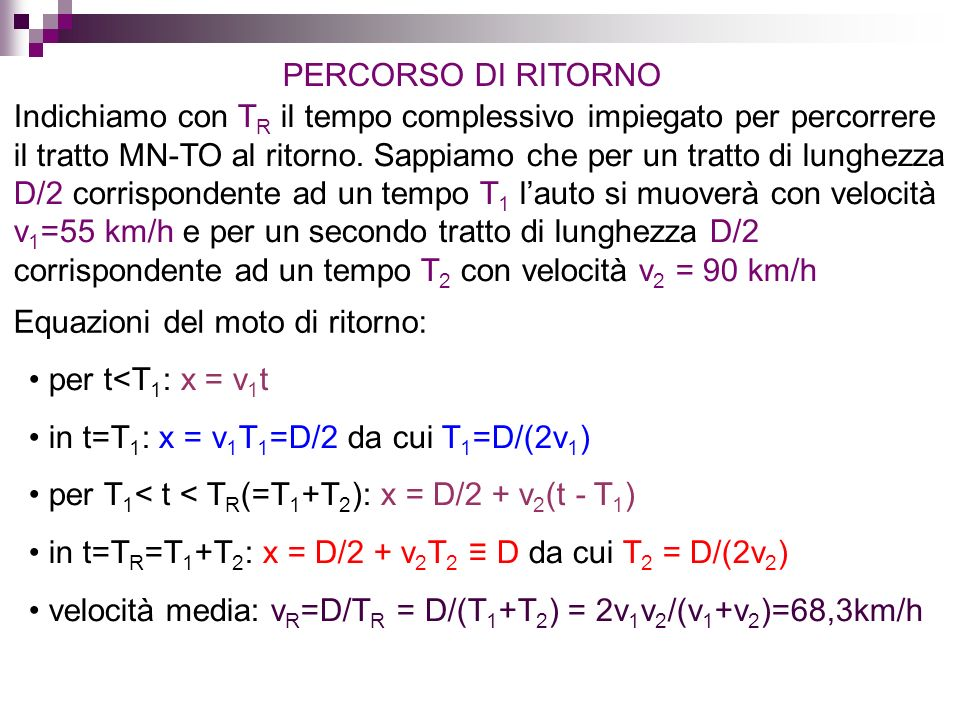 ANDATA + RITORNO La velocità scalare media nellintero percorso è: v=2D/(T A +T R ) Dalle equazioni del moto di andata: T A =D/v A =2D/(v 1 +v 2 ) Dalle equazioni del moto di ritorno: T R =D/v R =D(v 1 +v 2 )/(2v 1 v 2 ) e dunque: