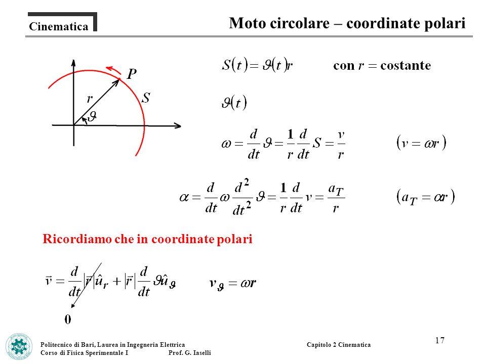 17 Cinematica Moto circolare – coordinate polari Politecnico di Bari, Laurea in Ingegneria Elettrica Corso di Fisica Sperimentale I Prof. G. Iaselli C