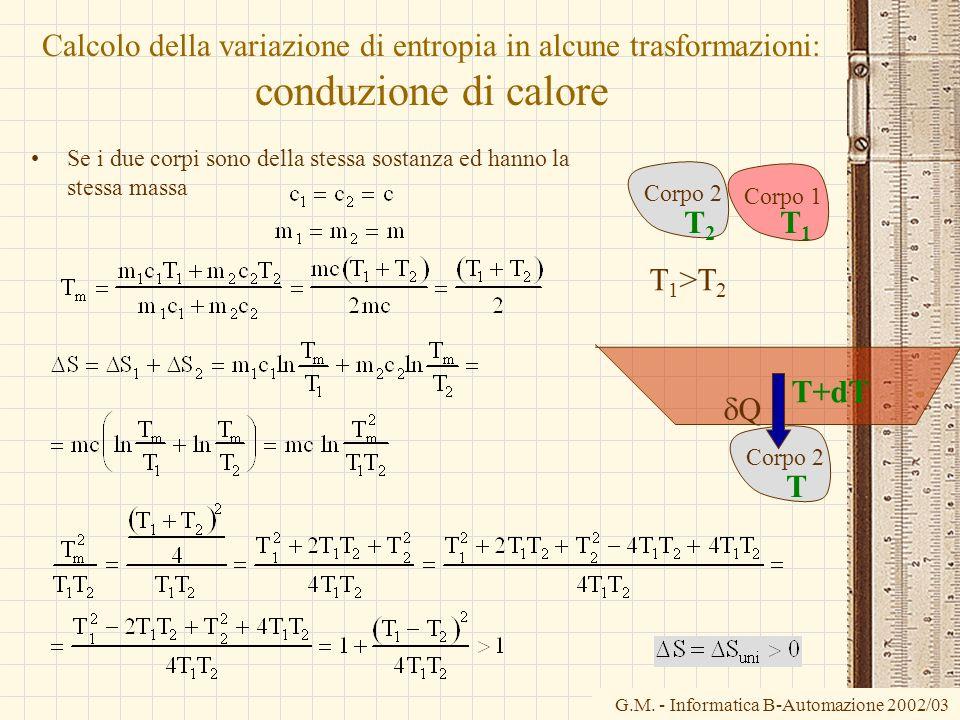 G.M. - Informatica B-Automazione 2002/03 Calcolo della variazione di entropia in alcune trasformazioni: conduzione di calore Se i due corpi sono della