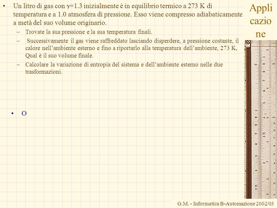 G.M. - Informatica B-Automazione 2002/03 Appli cazio ne Un litro di gas con =1.3 inizialmente è in equilibrio termico a 273 K di temperatura e a 1.0 a