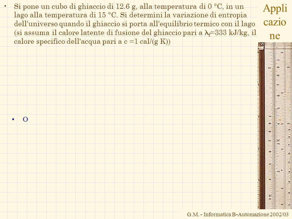G.M. - Informatica B-Automazione 2002/03 Appli cazio ne Si pone un cubo di ghiaccio di 12.6 g, alla temperatura di 0 °C, in un lago alla temperatura d