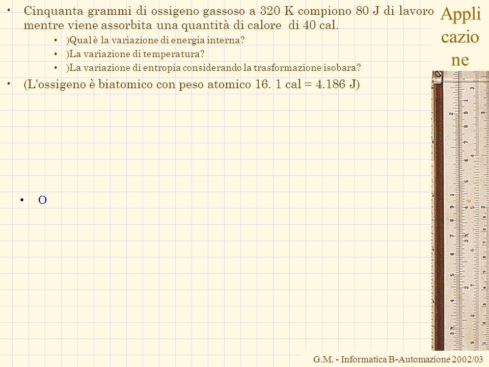 G.M. - Informatica B-Automazione 2002/03 Appli cazio ne Cinquanta grammi di ossigeno gassoso a 320 K compiono 80 J di lavoro mentre viene assorbita un