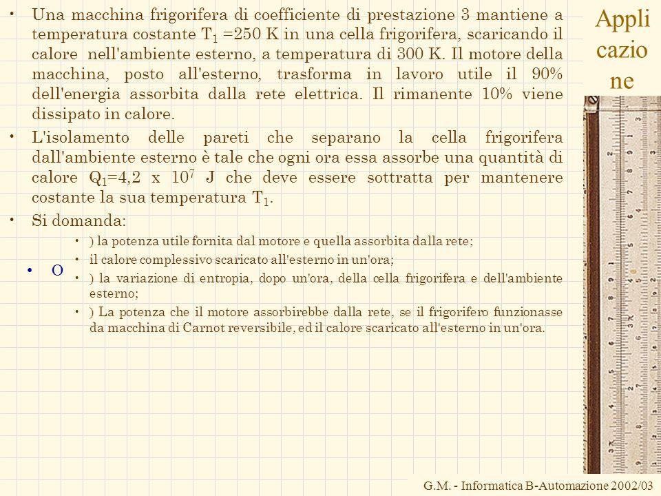 G.M. - Informatica B-Automazione 2002/03 Appli cazio ne Una macchina frigorifera di coefficiente di prestazione 3 mantiene a temperatura costante T 1