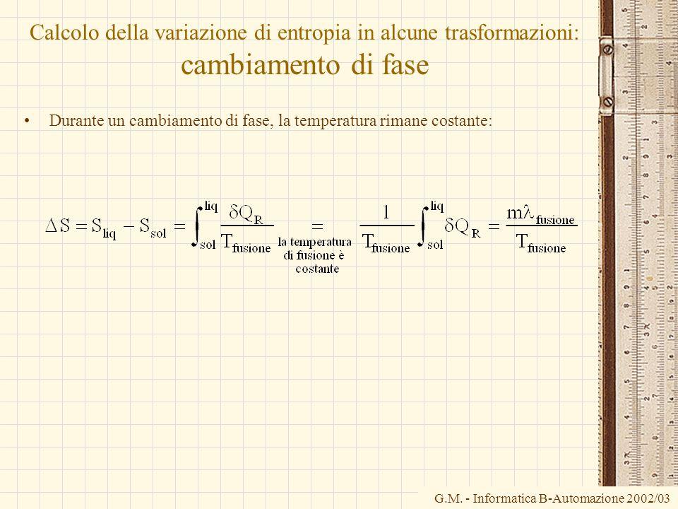 G.M. - Informatica B-Automazione 2002/03 Calcolo della variazione di entropia in alcune trasformazioni: cambiamento di fase Durante un cambiamento di