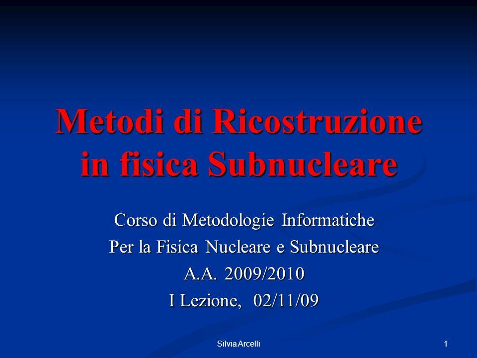 Silvia Arcelli 1 Metodi di Ricostruzione in fisica Subnucleare Corso di Metodologie Informatiche Per la Fisica Nucleare e Subnucleare A.A.